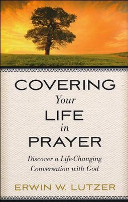 Covering Your Life in Prayer: Discover a Life-Changing Conversation with God  -     By: Erwin W. Lutzer