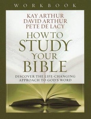 How to Study Your Bible Workbook: Discover the Life-Changing Approach to God's Word  -     By: Kay Arthur, David Arthur, Pete De Lacy