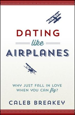Dating Like Airplanes: Why Just Fall in Love When You  Can Fly?  -     By: Caleb Breakey