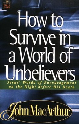 How to Survive in a World of Unbelievers:  Jesus' Words of Encouragement on the Night Before His Death  -     By: John MacArthur