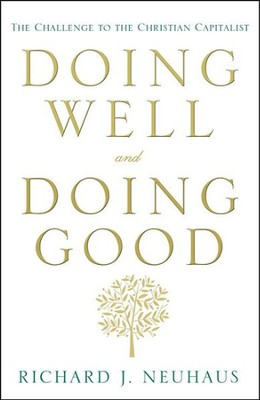 Doing Well and Doing Good: The Challenge to the Christian Capitalist  -     By: Richard J. Neuhaus