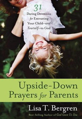 Upside-Down Prayers for Parents: Thirty-One Daring Devotions for Entrusting Your Child-and Yourself-to God  -     By: Lisa Tawn Bergren