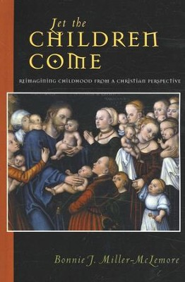 Let the Children Come: Reimaging Childhood from a Christian Perspective  -     By: Bonnie J. Miller-McLemore