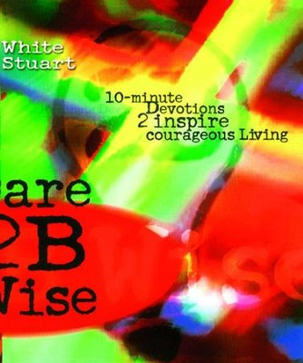 Dare 2B Wise: 10 minute devotions 2 inspire courageous living - eBook  -     By: Joe White, Kelli Stuart