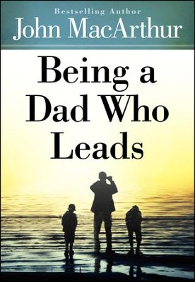 Being a Dad Who Leads  -     By: John MacArthur