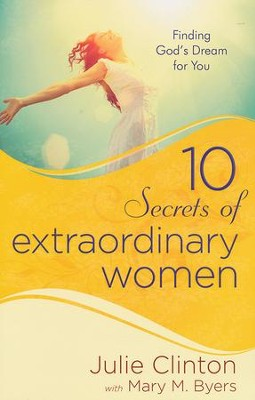 10 Secrets of Extraordinary Women: Finding God's Dream for You  -     By: Julie Clinton, Mary M. Byers
