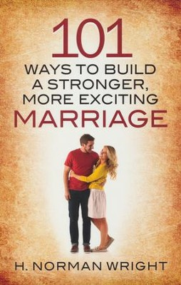 101 Ways to Build a Stronger, More Exciting Marriage  -     By: H. Norman Wright