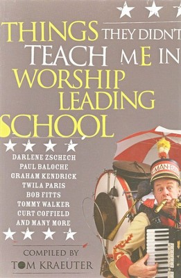 Things They Didn't Teach Me In Worship Leading School (New and Updated)  -     By: Tom Kraeuter