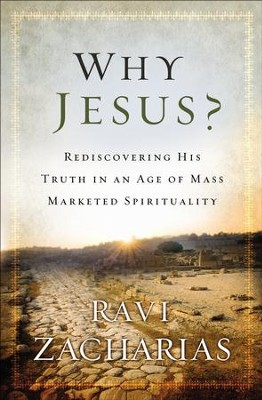 Why Jesus?: Rediscovering His Truth in an Age of Mass Marketed Spirituality  -     By: Ravi Zacharias