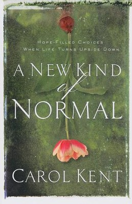 A New Kind of Normal: Hope-Filled Choices When Life Turns Upside Down  -     By: Carol Kent