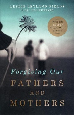 Forgiving Our Fathers and Mothers: Finding Freedom from Hurt and Hate  -     By: Leslie Leyland Fields, Jill Hubbard