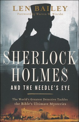 Sherlock Holmes and the Needle's Eye: The World's Greatest Detective Tackles the Bible's Ultimate Mysteries  -     By: Len Bailey