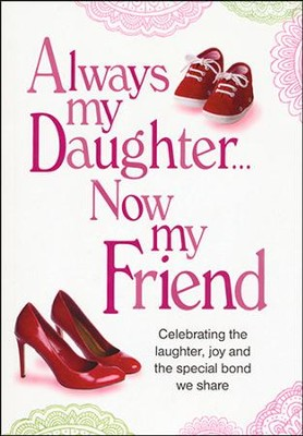 Always My Daughter...Now My Friend   -