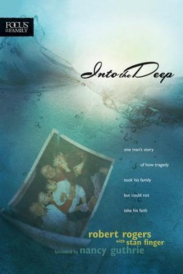 Into the Deep: One Man's Story of How Tragedy Took His Family but Could Not Take His Faith  -     By: Robert Rogers, Stan Finger