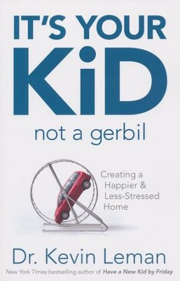 It's Your Kid, Not a Gerbil: Creating a Happier & Less-Stressed Home  -     By: Dr. Kevin Leman