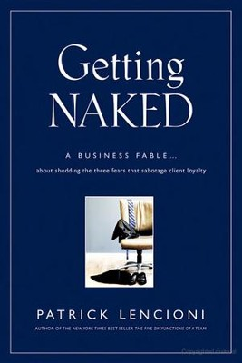 Getting Naked: A Business Fable about Shedding the Three Fears That Sabotage Client Loyalty  -     By: Patrick Lencioni