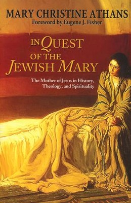 In Quest of the Jewish Mary: The Mother of Jesus in History, Theology, and Spirituality  -     By: Mary Christine Athans