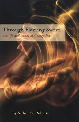 Through Flaming Sword: The Life and Legacy of George Fox  -     By: Arthur O. Roberts