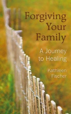 Forgiving Your Family: A Journey to Healing  -     By: Kathleen Fischer