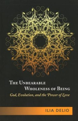 The Unbearable Wholeness of Being: God, Evolution, and the Power of Love  -     By: Ilia Delio