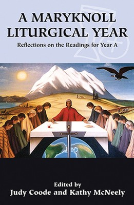 A Maryknoll Liturgical Year: Reflections on the Readings for Year A  -     By: Judy Coode, Kathy McNeely