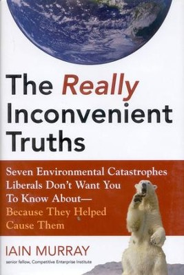 The Real Inconvenient Truths: Seven Environmental Catastrophes Liberals Don't Want You to Know About- Because They Helped Cause Them  -     By: Iain H. Murray