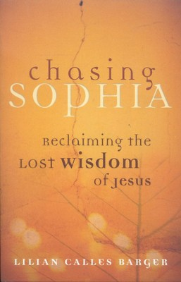 Chasing Sophia: Reclaiming the Lost Wisdom of Jesus   -     By: Lilian Calles Barger