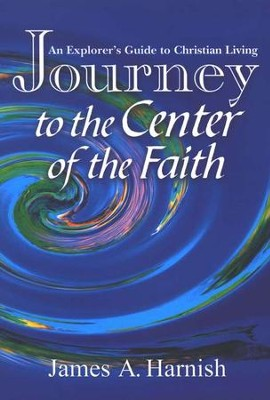 Journey To The Center Of The Faith: An Explorer's Guide To Christian Living  -     By: James A. Harnish