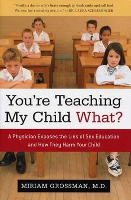 You're Teaching My Child What?: A Physician Exposes the Lies of Sex Ed and How They Harm Your Child  -     By: Miriam Grossman