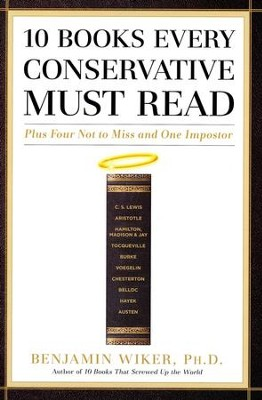 10 Books Every Conservative Must Read: Plus Four Not to Miss and One Imposter  -     By: Benjamin Wiker Ph.D.