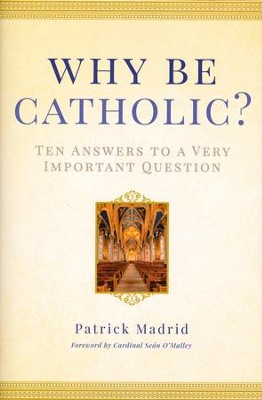 Why Be Catholic: Ten Answers to a Very Important Question   -     By: Patrick Madrid