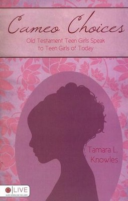 Cameo Choices: Old Testament Teen Girls Speak to Teen Girls of Today  -     By: Tamara L. Knowles