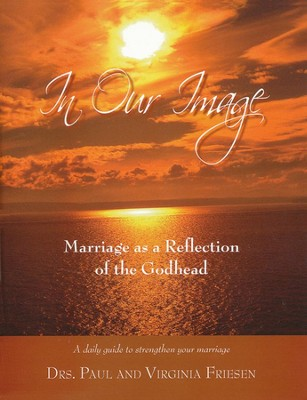 In Our Image: Marriage as a Reflection of the Godhead  -     By: Dr. Paul Friesen, Dr. Virginia Friesen