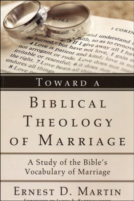 Toward a Biblical Theology of Marriage: A Study of the Bible's Vocabulary of Marriage  -     By: Ernest Martin