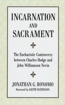 Incarnation and Sacrament: The Eucharistic Controversy between Charles Hodge and John Williamson Nevin  -     By: Jonathan Bonomo, Keith Mathison