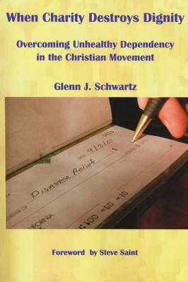 When Charity Destroys Dignity: Overcoming Unhealthy Dependency in the Christian Movement  -     By: Glenn J. Schwartz