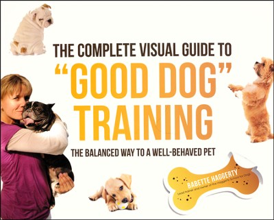 The Complete Visual Guide to Good Dog Training: The Balanced Way to A Well Behaved Pet  -     By: Babette Haggerty