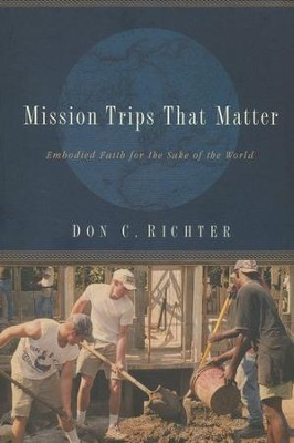 Mission Trips That Matter: Embodied Faith for the Sake of the World  -     By: Don C. Ritcher