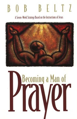 Becoming a Man of Prayer: A Seven-Week Strategy Based on the Instructions of Jesus  -     By: Bob Beltz