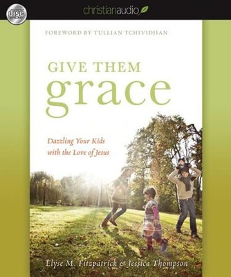 Give Them Grace: Dazzling Your Kids With The Love of Jesus - Unabridged Audiobook  [Download] -     By: Elyse M. Fitzpatrick, Jessica Thompson