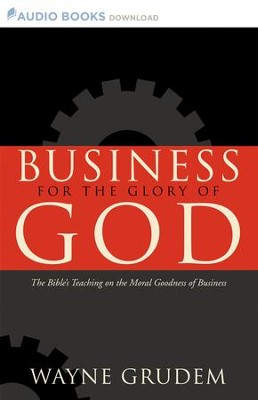 Business for the Glory of God: The Bible's Teaching on the Moral Goodness of Business - Unabridged Audiobook  [Download] -     By: Wayne Grudem