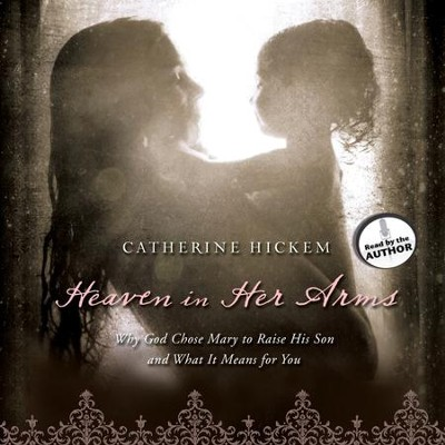 Heaven in Her Arms: Why God Chose Mary to Raise His Son and What It Means for You - Unabridged Audiobook  [Download] -     Narrated By: Catherine Hickem     By: Catherine Hickem
