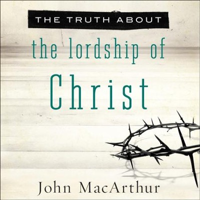 The Truth About the Lordship of Christ - Unabridged Audiobook  [Download] -     Narrated By: Maurice England     By: John MacArthur