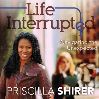 22Life Interrupted: Navigating the Unexpected - Unabridged Audiobook  [Download] -     By: Priscilla Shirer