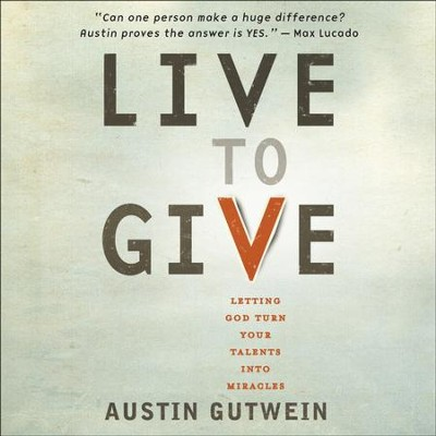 Live to Give: Let God Turn Your Talents into Miracles - Unabridged Audiobook  [Download] -     Narrated By: Austin Gutwein     By: Austin Gutwein