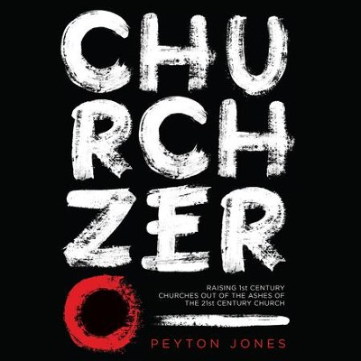 Church Zero: Raising 1st Century Churches out of the Ashes of the 21st Century Church - Unabridged Audiobook  [Download] -     Narrated By: Jon Gauger     By: Peyton Jones