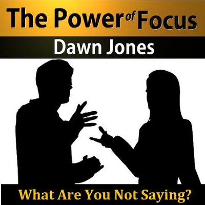 The Power of Focus: What Are You Not Saying? Nonverbal Techniques that Talk People into your Ideas without Saying a Word  [Download] -     By: Dawn Jones
