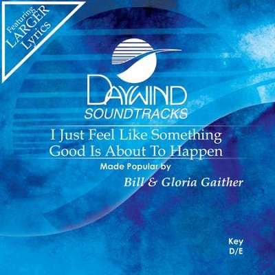 I Just Feel Like Something Good Is About To Happen  [Music Download] -     By: Bill Gaither, Gloria Gaither
