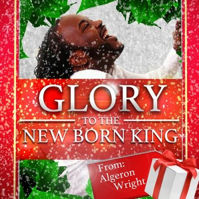 Glory to The New Born King  [Music Download] -     By: Algeron Wright