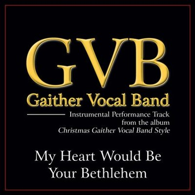 My Heart Would Be Your Bethlehem (Original Key Performance Track Without Background Vocals)  [Music Download] -     By: Gaither Vocal Band